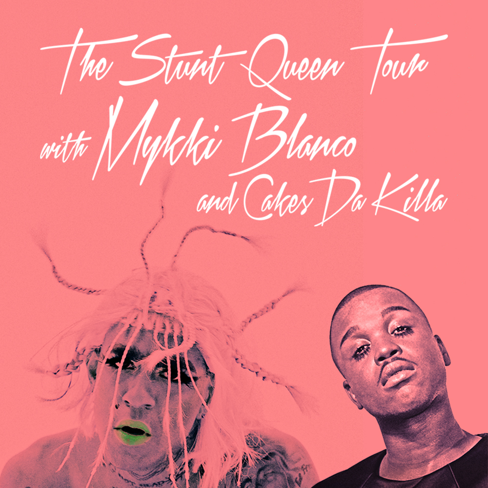 THE STUNT QUEEN TOUR WITH MYKKI BLANCO AND CAKES DA KILLA