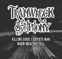 TRAINWRECK SYMPHONY * KILLING GODS * COYOTE MAN * WHEN WELTHY FELL